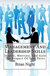 Management And Leadership Skills: Inspire, Motivate, And Gain The Respect Of Your Peers