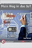 Mein Weg in das IoT: Schritt für Schritt in das Internet of Things ? mit vielen praktischen Beispielen -