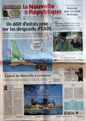 NOUVELLE REPUBLIQUE (LA) [No 19131] du 04/10/2007 - ASSISES INDRE-ET-LOIRE - ASSASSINE POUR UNE DETTE DE DROGUE - UN DELIT D'INITIES PESE SUR LES DIRIGEANTS D'EADS - AERONAUTIQUE - EXPLOIT DE MARSEILLE A LIVERPOOL - EDITORIAL PAR DENIS DAUMIN - FINANCES DE HAUT VOL - TOURAINE - VENDANGES DERNIERE LIGNE DROITE POUR UN MILLESIME SAUVE DES EAUX - BEAULIEU-LES-LOCHES - LES ARBRES DU CANAL VICTIMES DU MANQUE DE CONCENTRATION - AMBOISE - ECHANGES EUROPEENS SUR L'ILE D'OR - CANDIDE - PANACHE - SOMMAIR par Collectif