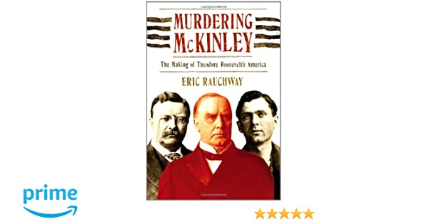 Murdering McKinley The Making of Theodore Roosevelts America