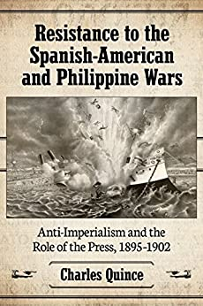 Resistance to the Spanish-American and Philippine Wars: Anti-Imperialism and the Role of the Press, 1895–1902 par [Quince, Charles]