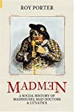 Madmen: A Social History of Mad-houses, Mad-doctors and Lunatics (Revealing History (Hardcover))