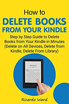 How to Delete Books from Your Kindle: Step by Step Guide to Delete Books from Your Kindle in Minutes (Delete on All Devices, Delete from Kindle, Delete from Library) by [Ward, Ricardo]