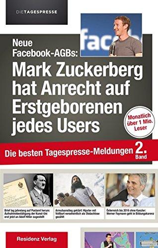 Neue Facebook-AGBs: Mark Zuckerberg hat Anrecht auf Erstgeborenen jedes Users: Die besten Tagespresse-Meldungen, Band 2
