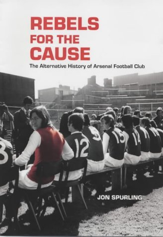 Rebels for the Cause: The Alternative History of Arsenal Football Club: Written by Jon Spurling, 2003 Edition, Publisher: Mainstream Publishing [Hardcover]
