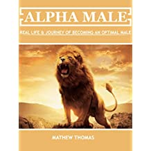Alpha Male: Real Life & Journey Of Becoming an Optimal Male (English Edition)