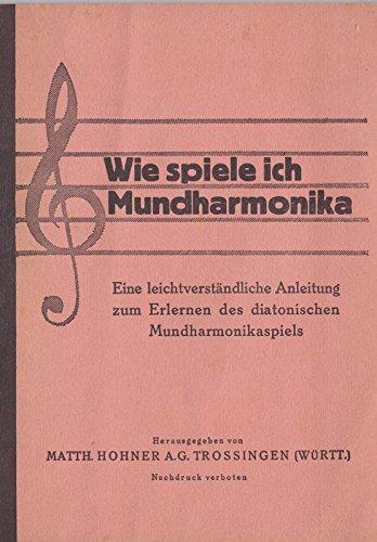 Wie spiele ich Mundharmonika. Eine leichtverständliche Anleitung zum Erlernen des diatonischen Mundharmonikaspiels mit reichhaltigem Notenanhang.
