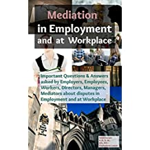 Mediation in Employment and at Workplace: Important Questions & Answers asked by Employers, Employees, Workers, Directors, Managers, Mediators about disputes ... and at Workplace (English Edition)