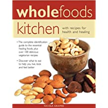 Wholefoods Kitchen: With Recipes for Health and Healing: The Complete Identification Guide to the Essential Healing Foods, Plus Over 100 Delicious ... to Eat to Help You Live, Look and Feel Better