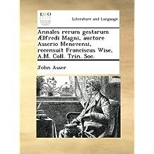 Annales rerum gestarum Ælfredi Magni, auctore Asserio Menevensi, recensuit Franciscus Wise, A.M. Coll. Trin. Soc.