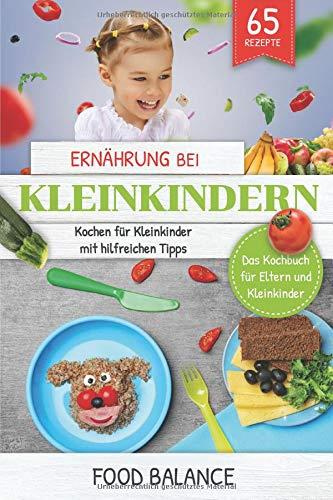 Ernährung bei Kleinkindern: Kochen für Kleinkinder mit hilfreichen Tipps Das Kochbuch für Eltern und Kleinkinder 65 Rezepten (ernährung kleinkinder) por Food Balance