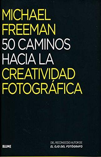 Descargar Libro 50 caminos hacia la creatividad fotográfica de Michael Freeman