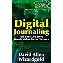 Good and Geeky Digital Journaling: Tell Your Life Story - Words, Video, Audio, Pictures