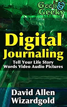 Good and Geeky Digital Journaling: Tell Your Life Story - Words, Video, Audio, Pictures by [Wizardgold, David Allen]