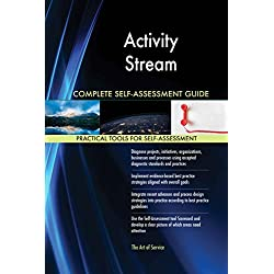 Activity Stream All-Inclusive Self-Assessment - More than 620 Success Criteria, Instant Visual Insights, Comprehensive Spreadsheet Dashboard, Auto-Prioritized for Quick Results