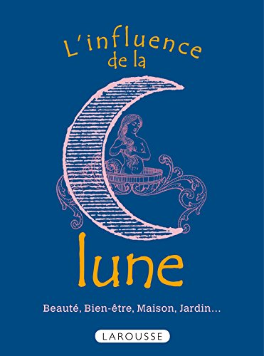 L'influence de la lune - Beauté, bien-être, maison, jardin.
