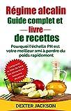 Régime Alcalin Guide Complet et Livre de Recettes: Pourquoi l'échelle PH est Votre Meilleur Ami à Perdre du Poids Rapidement (Alkaline Diet - French Edition)