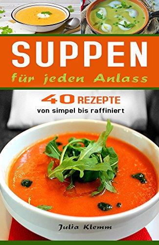 Suppen: Suppenrezepte für jeden Anlass. 40 Rezepte von simpel bis raffiniert