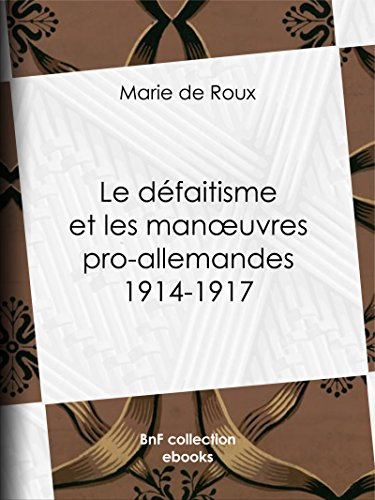 Le défaitisme et les manoeuvres pro-allemandes 1914-1917 (French Edition)