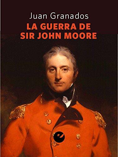 La guerra de Sir John Moore: Historia de la campaña del ejército británico en el noroeste peninsular durante la guerra de la Independencia (1808-1809) por Juan Antonio Granados Loureda