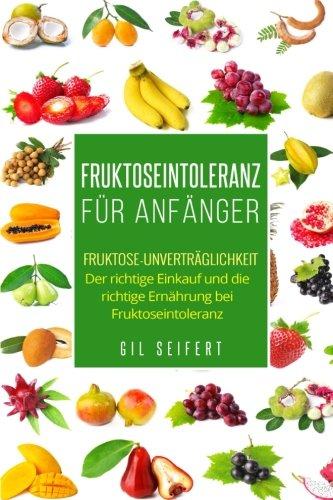 Fruktoseintoleranz für Anfänger: Fruktose-Unverträglichkeit. Der richtige Einkauf und die richtige Ernährung bei Fruktoseintoleranz.