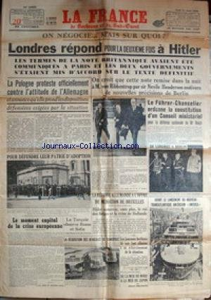 FRANCE (LA) du 31/08/1939 - LONDRES REPOND A HITLER - LA POLOGNE PROTESTE CONTRE L'ATTITUDE DE L'ALLEMAGNE - M. VON RIBBENTROP ET SIR NEVILE HENDERSON - HITLER ORDONNE LA CONSTITUTION D'UN CONSEIL MINISTERIEL - LE TRANSATLANTIQUE AMERICAIN AMERICA - LE MOMEN CAPITAL DE LA CRISE EUROPEENNE - LA TURQUIE - ROME ET SOFIA - DE LA MER DU NORD A LA MER DU JAPON PAR A. MILHAUD.