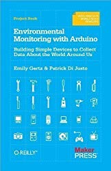 Environmental Monitoring with Arduino: Building Simple Devices to Collect Data About the World Around Us by Emily Gertz, Patrick Di Justo 1st (first) Edition (2012)