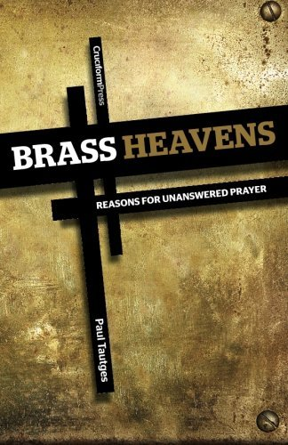 Brass Heavens: Reasons for Unanswered Prayer by Paul Tautges (2013-01-01)