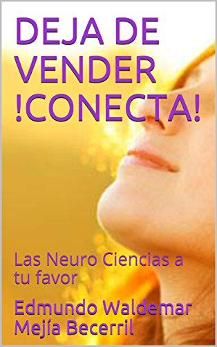 DEJA DE VENDER !CONECTA!: Las Neuro Ciencias a tu favor por Edmundo Waldemar Mejía Becerril