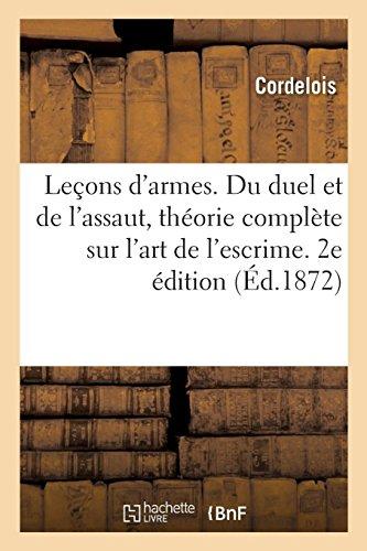Leçons d'armes. Du duel et de l'assaut, théorie complète sur l'art de l'escrime. 2e édition: Illustrée de 28 planches et de 42 figures par Cordelois