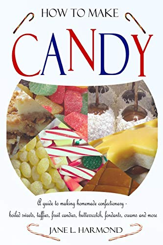A Guide to Making Homemade Confectionary - Boiled Sweets, Taffies, Fruit Candies, Butterscotch, Fondants, Creams and More ()