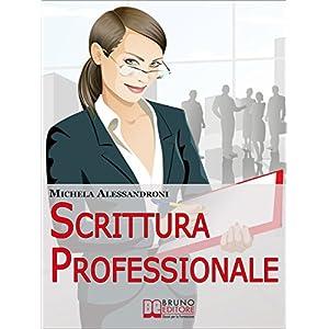 Scrittura Professionale. Guida Pratica per Miglior