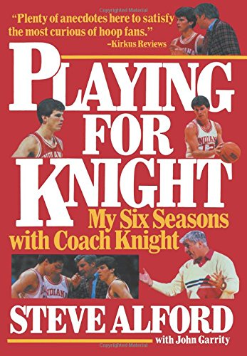 Playing for Knight: My Six Seaons with Coach Knight: My Six Seasons with Coach Knight