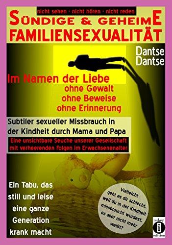 SÜNDIGE & GEHEIME FAMILIENSEXUALITÄT - Im Namen der Liebe: ohne Gewalt, ohne Beweise, ohne Erinnerung: Subtiler sexueller Missbrauch in der Kindheit durch Mama und Papa.