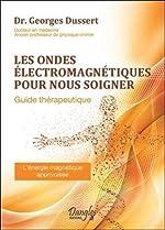 Les ondes électromagnétiques pour nous soigner - Guide thérapeutique de Georges Dussert