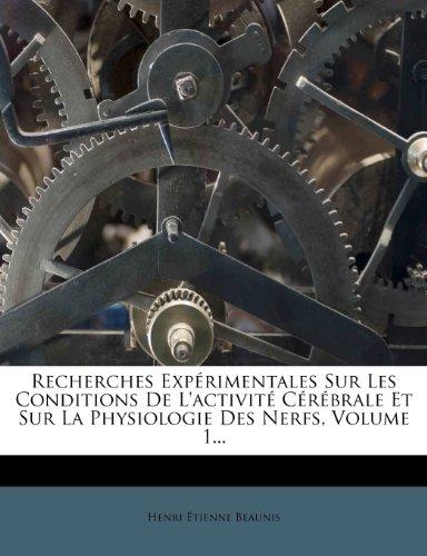Recherches Experimentales Sur Les Conditions de L'Activite Cerebrale Et Sur La Physiologie Des Nerfs, Volume 1...