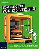 3D-Drucken für Einsteiger: Von der Idee zum gedruckten Objekt: Materialien, Druckverfahren, Programm, 3D-Scan und Druck (Schnelleinstieg)