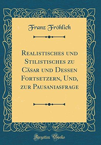 eBooks Best Sellers Free Download Realistisches und Stilistisches zu Cäsar und Dessen Fortsetzern, Und, zur Pausaniasfrage (Classic Reprint)