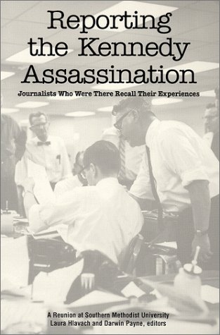 Reporting the Kennedy Assassination: Journalists Who Were There Recall Their Experiences - Paynes Forks