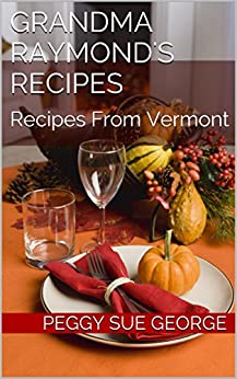 Grandma Raymond's Recipes:: Recipes From Vermont (English Edition) di [George, Peggy Sue]