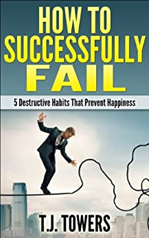 How To Successfully Fail: 5 Destructive Habits That Prevent Happiness (English Edition) von [Towers, T.J.]