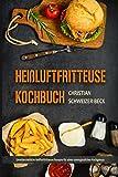 Heißluftfritteuse Kochbuch Unwiderstehliche Heißluftfritteuse Rezepte für einen unvergesslichen Kochgenuss