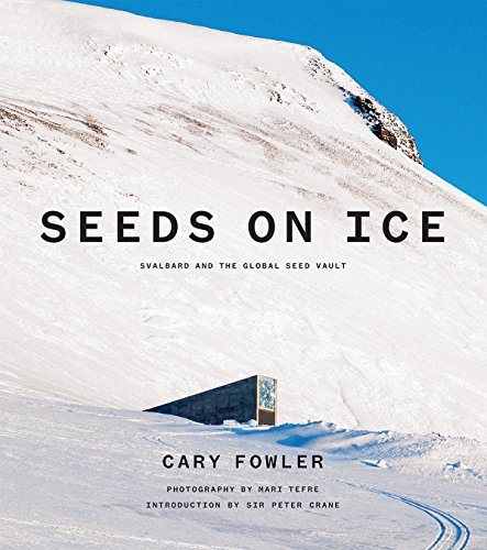 Seeds on Ice: Svalbard and the Global Seed Vault por Cary Fowler
