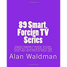 89 Smart, Foreign TV Series: English-language Comedies, Thrillers and Dramas from Britain, Canada, Australia, Ireland, New Zealand, Scotland and Europe (plus 362 Great 1997-2016 Movies for Grown-ups)