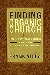 Finding Organic Church: A Comprehensive Guide to Starting and Sustaining Christian Communities