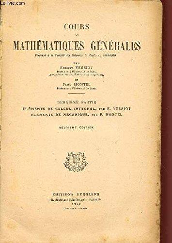 COURS DE MATHEMATIQUES GENERALES / 2 VOLUMES / PREMIERE PARTIE :ELEMENTS D'ALGEBRE, DE CALCUL DIFFERENTIEL ET DE GEOMETRIE ANALYTIQUE - ONZIEME EDITION / DEUXIEME PARTIE : ELEMENTS DE CALCUL INTEGRAL - ELEMENTS DE MECANIQUE / NEUVIEME EDITION. par VESSIOT ERNEST / MONTEL PAUL