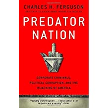 Predator Nation: Corporate Criminals, Political Corruption, and the Hijacking of America by Charles H. Ferguson (2013-05-21)