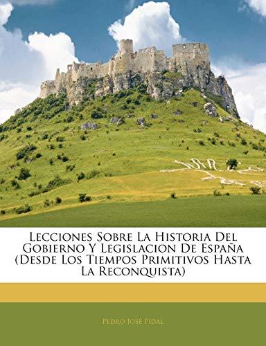Lecciones Sobre La Historia del Gobierno y Legislacion de Espa a (Desde Los Tiempos Primitivos Hasta La Reconquista)