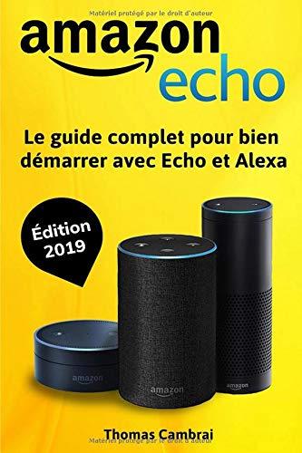 Amazon Echo : Le guide complet pour bien démarrer avec Echo et Alexa - Édition 2019 par Thomas Cambrai