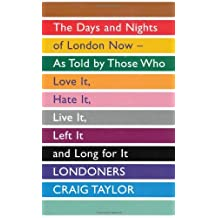 Londoners: The Days and Nights of London Now, As Told by Those Who Love It, Hate It, Live It, Left It and Long for It by Craig Taylor (2011-11-03)